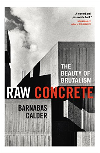 Raw Concrete: A Field Guide to British Brutalism: Calder, Barnabas