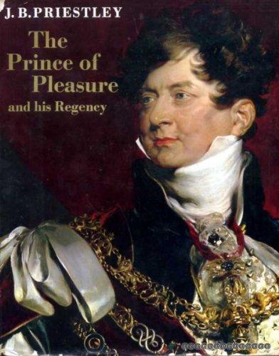 The Prince of Pleasure and His Regency,: J. B Priestley