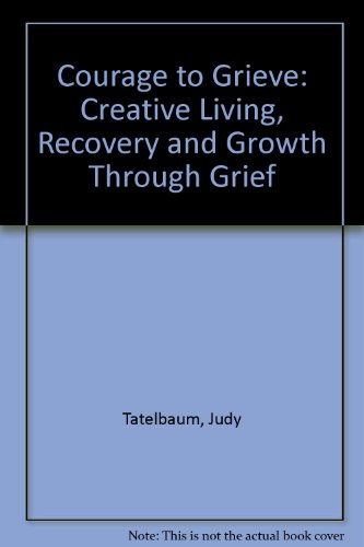 9780434756506: Courage to Grieve: Creative Living, Recovery and Growth Through Grief