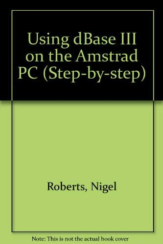 Using dBase III on the Amstrad PC (Step-by-Step) (0434917427) by Roberts, Nigel