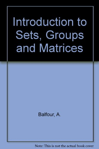 An Introduction to Sets, Groups, and Matrices.: Balfour, A