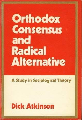 Orthodox Consensus and Radical Alternative a Study in Sociological Theory: Atkinson Dick