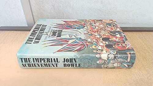 THE IMPERIAL ACHIEVEMENT The Ride and Transformation of the British Empire: BOWLE, JOHN