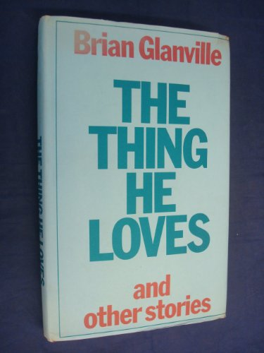 THE THING HE LOVES AND OTHER STORIES: Glanville, Brian