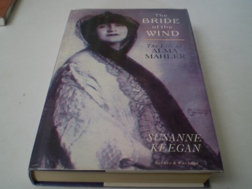 The Bride of the Wind: The Life And Times of Alma Mahler-Werfel: Keegan, Susanne