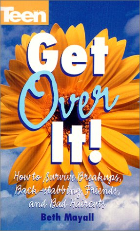 Get Over It! How To Survive Break-ups, Back Stabbing Friends, And Bad (Teen Magazine): Mayall, Beth