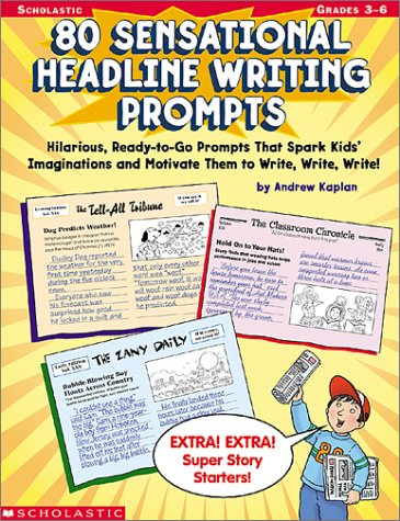 9780439222600: 80 Sensational Headline Writing Prompts: Hilarious, Ready-to-Go Prompts That Spark Kids' Imaginations and Motivate Them to Write, Write, Write!