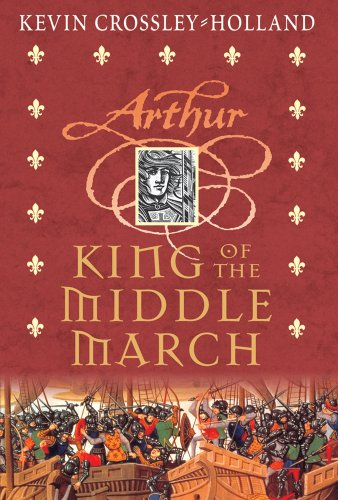 King of the Middle March: Arthur Trilogy Book Three: Crossley-Holland, Kevin