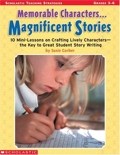 9780439288477: Memorable Characters. . . Magnificent Stories: 10 Mini-Lessons on Crafting Lively Characters—the Key to Great Student Story Writing