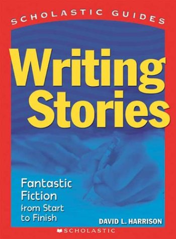Writing Stories: Fantastic Fiction From Start to Finish (Scholastic Guides) (0439519152) by Harrison, David; Harrison, David L.