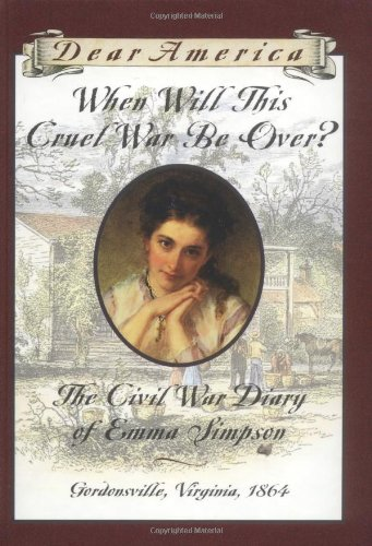 9780439555173: When Will This Cruel War Be Over?: The Civil War Diary of Emma Simpson, Gordonsville, Virginia, 1864 (Dear America)