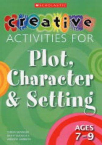Creative Activities for Plot, Character and Setting,: Grainger, Teresa; Lambirth,