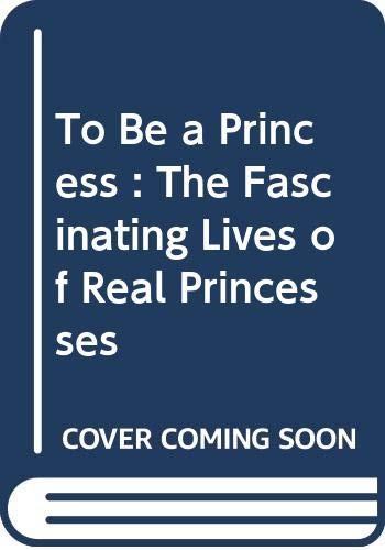9780439987288: To Be a Princess : The Fascinating Lives of Real Princesses