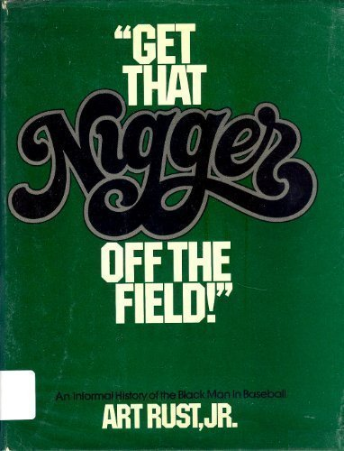 Get That Nigger off the Field -- A Sparkling, Informal History of the Black Man in Baseball: Rust, ...