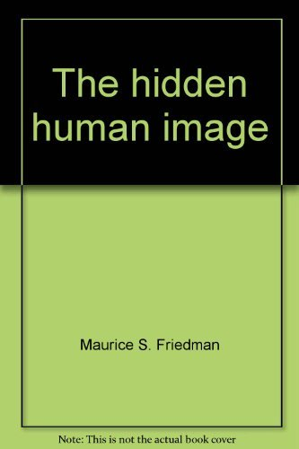 The Hidden Human Image: a Heartening Answer to the Dehumanizing Threats of Our Age: Maurice S. ...