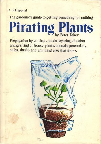 9780440054108: Pirating Plants, Propagation By Cuttings, Seeds, Layering, Division and Grafting of House Plants, Annuals, Perennials, Bulbs, Shrubs and Anything Else That Grows.