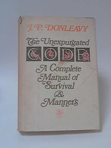 The Unexpurgated Code: A Complete Manual of Survival and Manners: Donleavy, J. P.