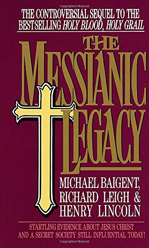 The Messianic Legacy : Startling New Evidence About Jesus Christ and a Secret Society Still Influ...