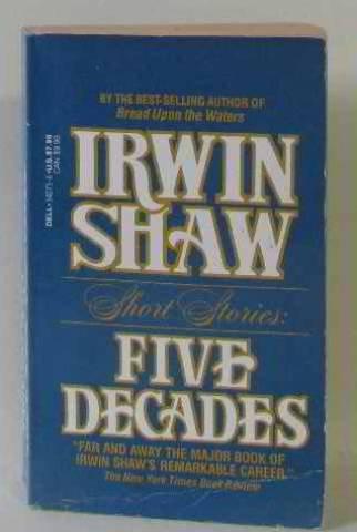 Irwin Shaw Short Stories : Five Decades: Irwin Shaw