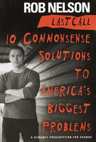Last Call: 10 Commonsense Solutions to America's Biggest Problems: Nelson, Rob