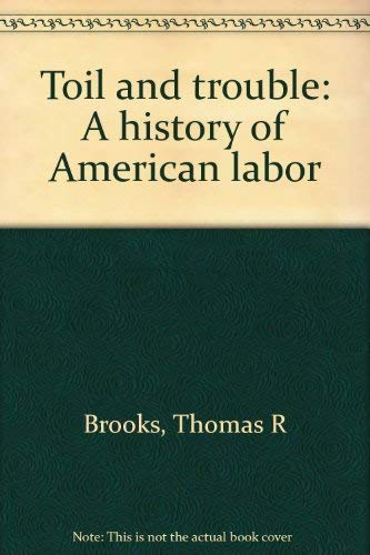 Toil and Trouble: A History of American Labor: Thomas R. Brooks