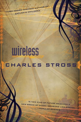 Wireless 9780441017195 It has been said that the natural state of science fiction is the short story. If that is so, you won't find a better exploration of that state than Charles Stross's new collection. Centred around an original and previously unpublished novella, 'Palimpsest', WIRELESS is a showcase of some of the best short SF of the 21st century. With an introduction from the author and containing hitherto uncollected works such as 'Missile Gap', 'Trunk and Disorderly' and 'Rogue Farm', and some gems previously available only in small press publications, such as 'A Colder War' and 'Antibodies', WIRELESS will illustrate perfectly why award-winning editor and anthologist, Gardner Dozois, once declared: 'Where Charles Stross goes today, the rest of science fiction will follow tomorrow.