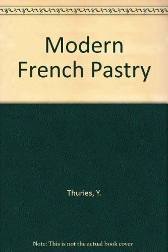 The Classic and Contemporary Recipes of Yves Thurie's Modern Frence Pastry: Thuries, Yves