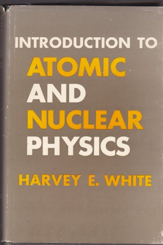 Introduction to Atomic and Nuclear Physics: White, Harvey Elliott