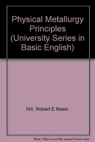 Physical Metallurgy Principles (University Series in Basic English): Hill, Robert E.Reed-