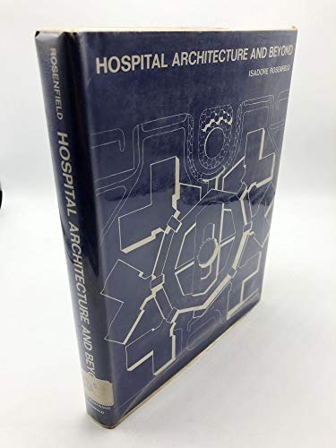 Hospital Architecture and Beyond by Isadore Rosenfield: Isadore Rosenfield