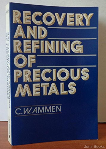 Recovery and Refining of Precious Metals: Ammen, C.W.