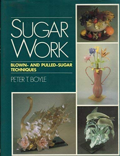 SUGAR WORK. Blown- And Pulled- Sugar Techniques.: Boyle, Peter T.