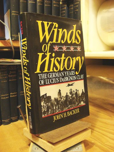 Winds of History: The German Years of Lucius DuBignon Clay: Backer, John H.