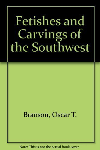 Fetishes and Carvings of the Southwest: Branson, O. T.