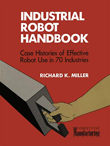 Industrial Robot Handbook (Competitive Manufacturing Series): Richard K. Miller