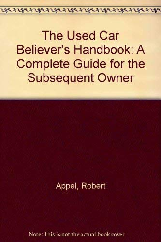 The Used Car Believer's Handbook: A Complete Guide for the Subsequent Owner: Appel, Robert