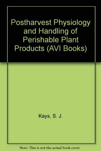 Postharvest Physiology and Handling of Perishable Plant Products (AVI Books): Kays, Stanley