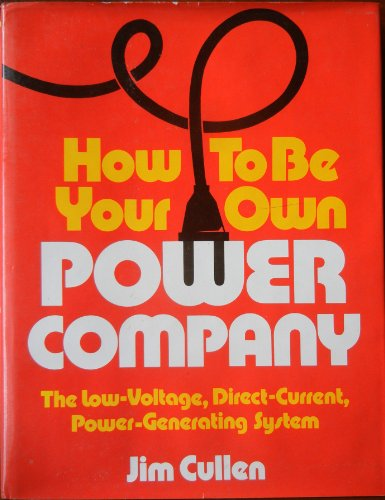 How to be Your Own Power Company: Low Voltage, Direct Current, Power Generating System: Cullen, Jim
