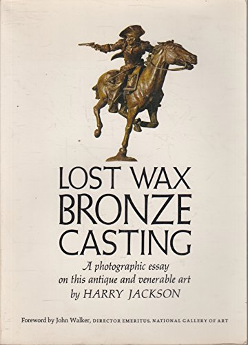 Lost Wax Bronze Casting : A Photographic Essay on This Antique and Venerable Art: Jackson, Harry