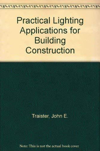 Practical Lighting Applications for Building Construction: John E. Traister