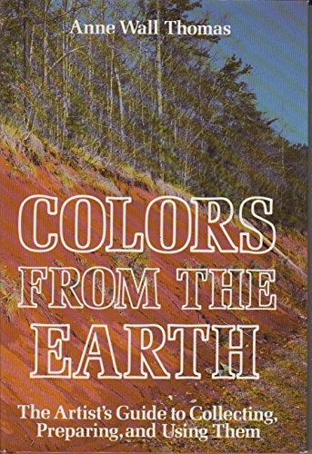 Colors from the Earth: The Preparation and Use of Native Earth Pigments: Thomas, Anne Wall