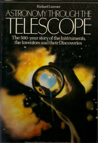 Astronomy Through the Telescope: The 500 Year Story of the Instruments, the Inventors, and Their ...
