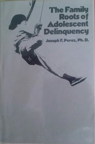 Family Roots of Adolescent Delinquency: Perez, Joseph,F.