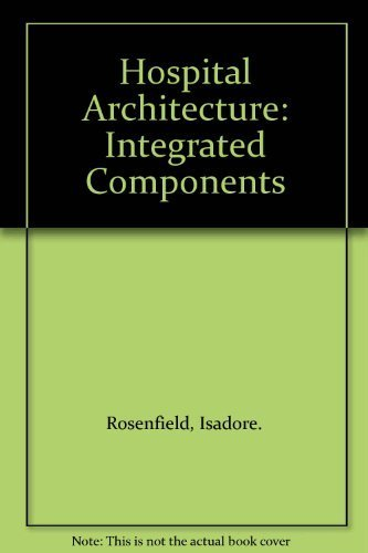 Hospital Architecture: Integrated Components: Isadore. Rosenfield