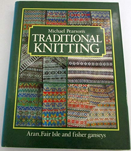 Michael Pearson's Traditional Knitting: Aran, Fair Isle, and Fisher Ganseys - Pearson, Michael