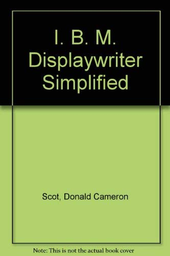 The IBM Displaywriter Simplified: Scot, Donald Cameron