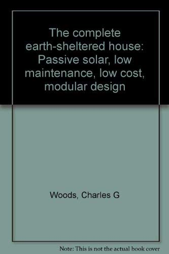 The complete earth-sheltered house: Passive solar, low maintenance, low cost, modular design: Woods...