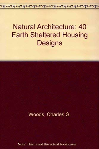 Natural Architecture: 40 Earth Sheltered Housing Designs: Charles G. Woods