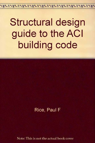 Structural design guide to the ACI building: Paul F Rice