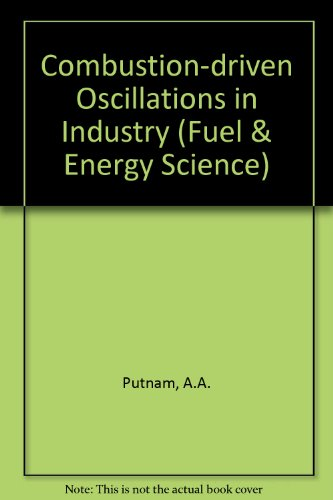 Combustion-Driven Oscillations in Industry (Fuel and Energy Science): Abbott A. Putnam